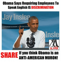 Jay, Memes, and Slayer: Obama Says Requiring Employees To  Speak English IS  DISCRIMINATION  Jay InsleP  A STRONGER ECONOMY, A ETTER FUTURE  ATnsle  GOVERNO  NOM  SLAYER  If you think Obama is an  SHARE  ANTI-AMERICAN MORON!