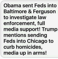?: Obama sent Feds into  Baltimore & Ferguson  to investigate law  enforcement, full  media support! Trump  mentions sending  Feds into Chicago to  curb homicides,  media up in arms! ?