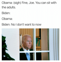 Biden: No SCREW the staff. YOU DO THIS EVERY YEAR: Obama: (sigh) Fine, Joe. You can sit with  the adults  Biden:  Obama.  Biden: No I don't want to now Biden: No SCREW the staff. YOU DO THIS EVERY YEAR