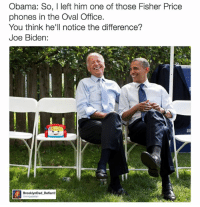 Joe Biden, Obama, and Fisher Price: Obama: So, I left him one of those Fisher Price  phones in the Oval Office.  You think he'll notice the difference?  Joe Biden:  BrooklynDad Defiant!