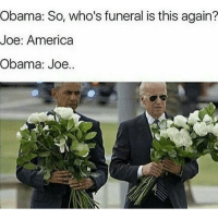 Doesn't matter if your pro or anti trump. Biden memes are and always will be the alpha: Obama: So, who's funeral is this again?  Joe: America  Obama: Joe. Doesn't matter if your pro or anti trump. Biden memes are and always will be the alpha