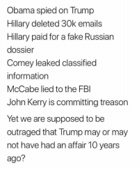 Fake, Fbi, and Memes: Obama spied on Trump  Hillary deleted 30k emails  Hillary paid for a fake Russian  dossier  Comey leaked classified  information  McCabe lied to the FBI  John Kerry is committing treason  Yet we are supposed to be  outraged that Trump may or may  not have had an affair 10 years  ago?