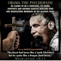 """Obamaferatu: OBAMA THE PSYCHOPATH  HE CLAIMS TO BE A CHRISTIAN, YET ARMS,  SUPPORTS AND DEFENDS RADICAL MUSLIMS WHO  ARE ERADICATING MEMBERS OF HIS ALLEGED FAITH.  Fb.com/HOSTILITY againstTYRANNY  """"The Beast had horns like a Lamb [Christian]  but he spoke like a Dragon Anti-Christ  REVELATION 13: 1 1 Obamaferatu"""