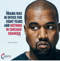 Chicago, Kanye, and Memes: OBAMA WAS  IN OFFICE FOR  EIGHT YEARS  AND NOTHING  IN CHICAGO  CHANGED  KANYE WEST  TURNING  POINT USA Kanye Is Right! The Left Only Cares About Black People Every Four Years... #BigGovSucks