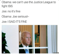 its-time-for-some-game-theory: Obama: we can't use the Justice League to  fight ISIS  Joe: no it's fine  Obama: Joe seriousl-  Joe: I SAID IT'S FINE  memes com