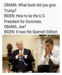 Joe Biden, Memes, and Spanish: OBAMA: What book did you give  Trump?  BIDEN: How to be the U.S.  President for Dummies.  OBAMA: Joe?  BIDEN: It was the Spanish Edition.