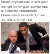 Best one so far?? Joe's face tho 😄🙄😂 Hashtag @meme_liciouss: Obama: why'd u text me to come over?  Joe: got two nerf guns under the table,  on 3 we shoot the republicans  Obama: were in the middle of a mee-  Joe: UIN OR YOU'RE OUT  esip Best one so far?? Joe's face tho 😄🙄😂 Hashtag @meme_liciouss