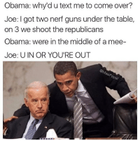 I can't 😂 @eclectic.arts: Obama: why'd u text me to come over?  Joe: got two nerf guns under the table,  on 3 we shoot the republicans  Obama: were in the middle of a mee-  Joe: U IN OR YOU'RE OUT  asp I can't 😂 @eclectic.arts