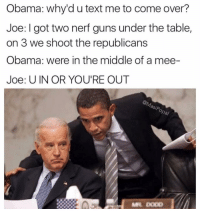 These Biden memes are gold 😂😂: Obama: why'd u text me to come over?  Joe: I got two nerf guns under the table,  on 3 we shoot the republicans  Obama: were in the middle of a mee-  Joe: U IN OR YOU'RE OUT  Sip, These Biden memes are gold 😂😂