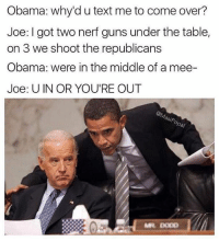 😂😂😂: Obama: why'd u text me to come over?  Joe: I got two nerf guns under the table,  on 3 we shoot the republicans  Obama: were in the middle of a mee-  Joe: UIN OR YOU'RE OUT 😂😂😂