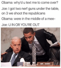 nerf guns: Obama: why'd u text me to come over?  Joe: I got two nerf guns under the table,  on 3 we shoot the republicans  Obama: were in the middle of a mee-  Joe: U IN OR YOU'RE OUT