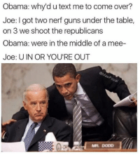 U IN OR YOU'RE OUT (@masipopal): Obama: why'd utext me to come over?  Joe: I got two nerf guns under the table,  on 3 we shoot the republicans  Obama: were in the middle of a mee-  Joe: U IN OR YOU'RE OUT U IN OR YOU'RE OUT (@masipopal)