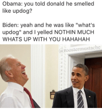"Clique, Memes, and Smell: Obama: you told donald he smelled  like updog?  Biden: yeah and he was like ""what's  updog"" and l yelled NOTHIN MUCH  WHATS UP WITH YOU HAHAHAH  (a roostermu stache Okay so JOBAMA is going to continue I'm just going to mix in some other memes too marvel fandom textpost funnypost tumblr clean doctorwho hungergames mockingjay text jeremyrenner hawkeye avengers tumblrpost meme tumblr bandom patd panicatthedisco brendonurie clean funny funnypost music bands falloutboy clique top twentyonepilots memes joshdun tylerjoesph"