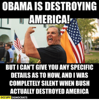 America, Memes, and 🤖: OBAMAIS DESTROYING  AMERICA!  BUTI CANT GIVE YOU ANYSPECIFIC  DETAILS AS TO HOWANDIWAS  COMPLETELY SILENT WHEN BUSH  ACTUALLY DESTROYED AMERICA  OCCUPY DEMOCRATS [w]
