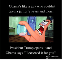 """Obama, Trump, and Who: Obama's like a guy who couldn't  open a jar for 8 years and then...  President Trump opens it and  Obama says """"I loosened it for vou""""  X STRATEGIES  RESULTS YOU CAN BELIEVR IN THIS IS SO ACCURATE 😂"""