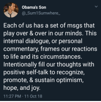 Keep your face to the sunshine and you cannot see the shadow.: Obama's Son  @_Sum1Sumwhere_  Each of us has a set of msgs that  play over & over in our minds. This  internal dialogue, or personal  commentary, frames our reactions  to life and its circumstances.  Intentionally fill our thoughts with  positive self-talk to recognize,  promote, & sustain optimism,  hope, and joy  11:27 PM 11 Oct 18 Keep your face to the sunshine and you cannot see the shadow.