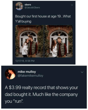"""Dad, Dude, and Run: obers  @JacobObers  Bought our first house at age 19.. What  Y'all buying  12/17/18, 8:56 PM  mike mulloy  @fakemikemulloy  A $3.99 realty record that shows your  dad bought it. Much like the company  you """"run"""". te-amo-corazon:  unclewalk:  So you paid more than they did?  this whole thread is hilarious. they break down and admit to having daddy buy the house, and then dude admits that he never bought a realty record and that they told on themselves lmfao"""