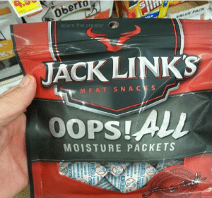 Oops!: Oberto  adam.the.creator  VALUE P4 CK  KY  JACK LINKS  MEAT SNACKS  0OPS!ALL  MOISTURE PACKETS  WAVEA  ANITE  EPAS CON  ya  CONN  ONN  ONOT EAT  NSON  DO NOT EAT  CO NOT EAT Oops!