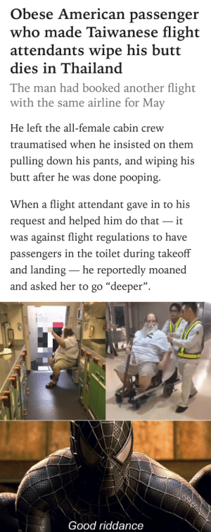 """Thanks for the good news!: Obese American passenger  who made Taiwanese flight  attendants wipe his butt  dies in Thailand  The man had booked another flight  with the same airline for May  He left the all-female cabin crew  traumatised when he insisted on them  pulling down his pants, and wiping his  butt after he was done pooping.  When a flight attendant gave in to his  request and helped him do that it  was against flight regulations to have  passengers in the toilet during takeoff  and landing- he reportedly moaned  and asked her to go """"deeper"""".  Good riddance Thanks for the good news!"""
