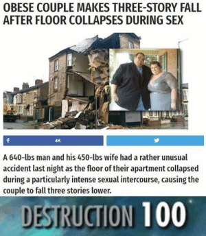 Doesn't matter had sex. by Maniacbearman MORE MEMES: OBESE COUPLE MAKES THREE-STORY FALL  AFTER FLOOR COLLAPSES DURING SEX  4K  A 640-lbs man and his 450-lbs wife had a rather unusual  accident last night as the floor of their apartment collapsed  during a particularly intense sexual intercourse, causing the  couple to fall three stories lower.  DESTRUCTION 100 Doesn't matter had sex. by Maniacbearman MORE MEMES