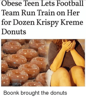Me🍩irl: Obese Teen Lets Football  Team Run Train on He:r  for Dozen Krispy Kreme  Donuts  Boonk brought the donuts Me🍩irl