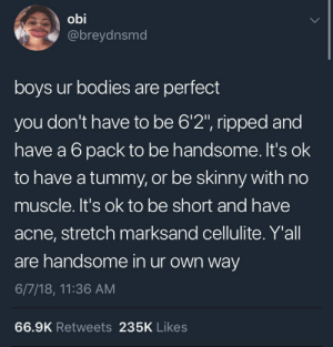 "Bodies , Memes, and Skinny: obi  @breydnsmd  boys ur bodies are perfect  you don't have to be 6'2"", ripped and  have a 6 pack to be handsome. It's ok  to have a tummy, or be skinny with no  muscle. It's ok to be short and have  acne, stretch marksand cellulite. Y'all  are handsome in ur own way  6/7/18, 11:36 AM  66.9K Retweets 235K Likes positive-memes:  Reminder for all boys 🐥"