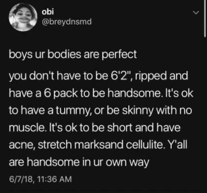 "Bodies , Skinny, and Boys: obi  @breydnsmd  boys ur bodies are perfect  you don't have to be 6'2"", ripped and  have a 6 pack to be handsome. It's ok  to have a tummy, or be skinny with no  muscle. It's ok to be short and have  acne, stretch marksand cellulite. Y'all  are handsome in ur own way  6/7/18, 11:36 AM and dont ever forget it, kings"