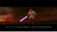 Memes, Revenge, and Sith: OBI- UU An: IT'S OVER  A NAHI n. I HAVE THE HIGH GROUND An alternative ending to the events in Revenge Of The Sith! Who remembers this awesome game? Via @starwarskyloren starwarsfacts