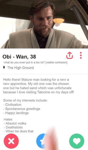 Hello, Lol, and Love: Obi - Wan, 38  what do you even put in a bio lol? [visible confusion]  9 The High Ground  Hello there! Mature man looking for a new a  new apprentice. My old one was the chosen  one but he hated sand which was unfortunate  because l love visiting Tatooine on my days off!  Some of my interests include:  Civilisation  Spontaneous greetings  Happy landings  Hates  Absolut vodka  Deathsticks  When he does that I'll lay this here