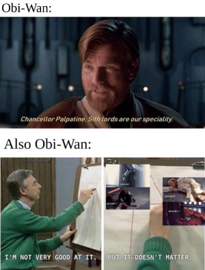 It's okay we still love you Obi: Obi-Wan:  Chancellor Palpatine. Sith lords are our speciality.  Also Obi-Wan:  opisede  epiade  episede  BUT IT DOESN'T MATTER.  I'M NOT VERY GOOD AT IT. It's okay we still love you Obi