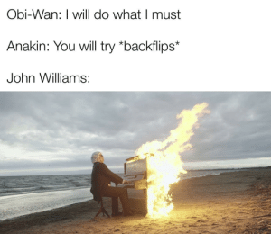 Did you ever hear the brilliance of John Williams the Great?: Obi-Wan: I will do what I must  Anakin: You will try *backflips*  John Williams: Did you ever hear the brilliance of John Williams the Great?