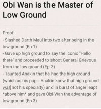 "Hello, Jedi, and Life: Obi Wan is the Master of  Low Ground  Proof:  - Slashed Darth Maul into two after being in the  low ground (Ep 1)  Gave up high ground to say the iconic ""Hello  there"" and proceeded to shoot General Grievous  from the low ground (Ep 3)  Taunted Anakin that he had the high ground  (which as his pupil, Anakin knew that high ground  was not his specialty) and in burst of anger leapt  *above him* and gave Obi-Wan the advantage of  low ground (Ep 3) The Lies of the Jedi"