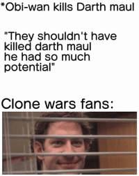 "Memes, 🤖, and Clone Wars: *Obi-wan kills Darth maul  ""They shouldn't have  killed darth maul  he had so much  potential""  Clone wars fans: Q: What do you think of Darth Maul? 🤔 Follow: @StarWarsJokes StarWarsJokes 📸: @starwarsparody_501 -"