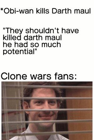 "Clone Wars, Darth Maul, and Wars: *Obi-wan kills Darth maul  ""They shouldn't have  killed darth maul  he had so much  potential""  Clone wars fans: A surprise to be sure"