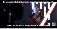 God, Shit, and Death: Obi-wan look out Darth Vaders in front of you about to cleave you.in half!  Oh shit, he can't hear us, he's got Airpods in, oli god,oh fu