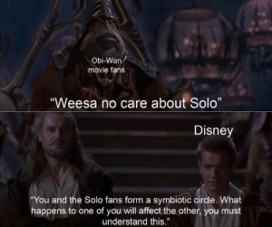 "Disney, Star Wars, and Affect: Obi-Wan  movie fans  ""Weesa no care about Solo""  Disney  ""You and the Solo fans form a symbiotic circle. What  happens to one of you will affect the other, you must  understand this."" Did you ever hear the Tragedy of Obi-Wan: A Star Wars Story?"