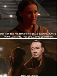 "Tumblr, Yeah, and Blog: Obi-Wan told me terrible things. He said you turned  to the Dark Side. That you..: killed younglings.  Yeah. But I'm gay <p><a href=""http://scifiseries.tumblr.com/post/172044419489/ounglings"" class=""tumblr_blog"">scifiseries</a>:</p>  <blockquote><p>🅱ounglings</p></blockquote>"