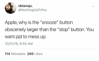 "Apple, Ppl, and Why: obianuju.  @KechingUpToYou  Apple, why is the ""snooze"" button  obscenely larger than the ""stop"" button. You  want ppl to mess up.  10/31/18, 8:55 AM  114 Retweets 240 Likes Apple need to fix that ASAP 😂💯 https://t.co/pY0wUc00qo"