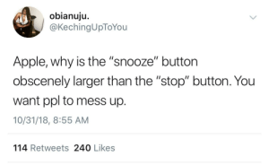 "Apple, Dank, and Memes: obianuju.  @KechingUpToYou  Apple, why is the ""snooze"" button  obscenely larger than the ""stop"" button. You  want ppl to mess up.  10/31/18, 8:55 AM  114 Retweets 240 Likes Apple setting us up for failure by HRMisHere MORE MEMES"