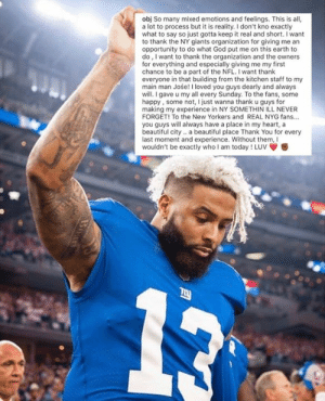 OBJ says thank you to NY ✊: obj So many mixed emotions and feelings. This is all,  a lot to process but it is reality. I don't kno exactly  what to say so just gotta keep it real and short. I want  to thank the NY giants organization for giving me an  opportunity to do what God put me on this earth to  do, I want to thank the organization and the owners  for everything and especially giving me my first  chance to be a part of the NFL. I want thank  everyone in that building from the kitchen staff to my  main man Jośe! I loved you guys dearly and always  will.I gave u my all every Sunday. To the fans, some  happy, some not, I just wanna thank u guys for  making my experience in NY SOMETHIN ILL NEVER  FORGET! To the New Yorkers and REAL NYG fans...  you guys will always have a place in my heart, a  beautiful city.. a beautiful place Thank You for every  last moment and experience. Without them, Il  wouldn't be exactly who I am today ! Luv OBJ says thank you to NY ✊