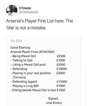 Seems legit... 😂😂 https://t.co/1rrK5YwAOb: O'blade  @ObiladeOA  Arsenal's Player Fine List here. The  'title' is not a mistake.  No title  Good Ebening  Arsenal Player Fines 2019/2020  - Being Mesut Ozil  - Talking to Ozil  Liking a Mesut Ozil post  Defending  - Playing in your real position  (Torreira)  - Defending (again)  Playing a Long Ball  -Sitting beside Mesut Ozil in bus £1000  £2500  £1000  £2500  £10000  £3000  £12000  £7000  Signed  Unai Emery Seems legit... 😂😂 https://t.co/1rrK5YwAOb