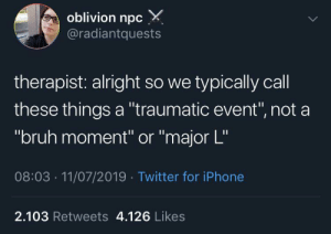 "Bruh, Iphone, and Twitter: oblivion npc  @radiantquests  therapist: alright so we typically call  these things a ""traumatic event"", not a  ""bruh moment"" or ""major L""  08:03 11/07/2019 Twitter for iPhone  2.103 Retweets 4.126 Likes You know how it is"