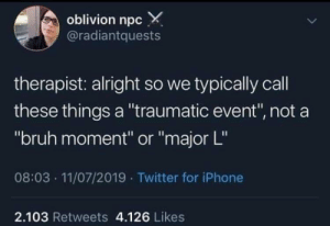 "Bruh, Iphone, and Twitter: oblivion npc X  @radiantquests  therapist: alright so we typically call  these things a ""traumatic event"", not a  ""bruh moment"" or ""major L""  08:03 11/07/2019 Twitter for iPhone  2.103 Retweets 4.126 Likes That's a major L"