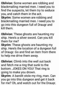 Climbing, Memes, and Skyrim: Oblivion: Some women are robbing and  blackmailing married men. Ineed you to  find the suspects, let them try to seduce  you, and catch them in the act.  Skyrim: Some women are robbing and  blackmailing married men. need you to  go into this dungeon full of Draugr and  kill them.  Oblivion: These ghosts are haunting my  ship. Here's a silver sword. Can you kill  them for me?  Skyrim: These ghosts are haunting my  ship. Here's the location of a dungeon full  of Draugr. Go and find an item from there  to help me drive them away.  Oblivion: Climb into the well out back  and fetch me a ring that sunk to the  bottom. JOKES ON YOU! That ring is  going to make you drown.  Skyrim: A bandit stole my ring, man. Can  you go into this dungeon and get it back  for me? Oh, and watch out for the Draugr. As much as I love skyrim, this hits too fucking hard.   ~Vaermina