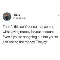 Confidence, Memes, and Money: - Obra  @_debbii3e  There's this confidence that comes  with having money in your account.  Even if you're not going out but you're  Just seeing the money. Ihe joy Raise your hands if you know the feeling 🙋🏽‍♂️🙋🏽‍♂️😂😂 KraksTV