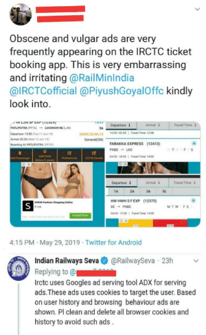 Clear your history: Obscene and vulgar ads are very  frequently appearing on the IRCTC ticket  booking app. This is very embarrassing  and irritating @RailMinIndia  @IRCTCofficial @PiyushGoyalOffc kindly  look into.  TALJIN Sr CAP 12329)  Arrival  Departure J  Travel Time  PATLIPUTRA (PPTA)  LUCKNOW NE (LJN)  3A  1435-02 431 Travel Time 12:08  Departure 15:50 (Tue 11 Jun 19)  GNWL23/WL15  Arrival: 02.35 (Wed 12 Jun 19)  General(GN)  FARAKKA EXPRESS (13413)  Boarding At PATLIPUTRA (PPTA)  PNBE LKO  T  FS  0455-18 551 Travel Time 14.00  Add Child  Add Passenger  Preferences  GSTIN Details  (Below 5 years)  Arrival  Departure  Travel Time  SL  2A  3A  1A  HW HWH S FEXP (12370)  SHEIN-Fashion Shopping Online  S  BE PNBE  MTW F S  118  0420-17 20  Travel Time: 13.00  Install Now  R OV  TH  OP  4:15 PM May 29, 2019 Twitter for Android  MDIAN  @RailwaySeva 23h  Indian Railways Seva  Replying to @  Irctc uses Googles ad serving tool ADx for serving  ads.These ads uses cookies to target the user. Based  on user history and browsing behaviour ads are  shown. Pl clean and delete all browser cookies and  history to avoid such ads Clear your history