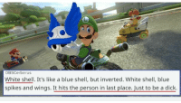 Just when you thought Mario Kart couldn't possibly find another way to destroy friendships... https://t.co/a7juqMszTD: OBSCerberus  White shell. It's like a blue shell, but inverted. White shell, blue  spikes and wings. It hits the person in last place. Just to be a dick Just when you thought Mario Kart couldn't possibly find another way to destroy friendships... https://t.co/a7juqMszTD
