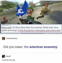 blue shell: OBsCerberus  White shell. It's like a blue shell, but inverted. White shell, blue  spikes and wings. It hits the person in last place. Just to be a dick.  charlesoberonn  Did you mean: the american economy  thyrell  overdraft fees jpg