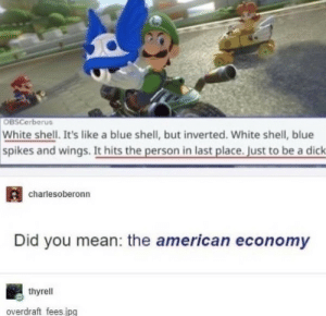 """over kill"": OBSCerberus  White shell. It's like a blue shell, but inverted. White shell, blue  spikes and wings. It hits the person in last place. Just to be a dick  charlesoberonn  Did you mean: the american economy  thyrell  overdraft fees.jpg ""over kill"""