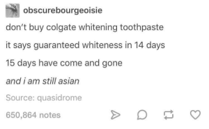 Asian, Colgate, and Gone: obscurebourgeoisie  don't buy colgate whitening toothpaste  it says guaranteed whiteness in 14 days  15 days have come and gone  and i am still asian  Source: quasidrome  650,864 notes Lighten up